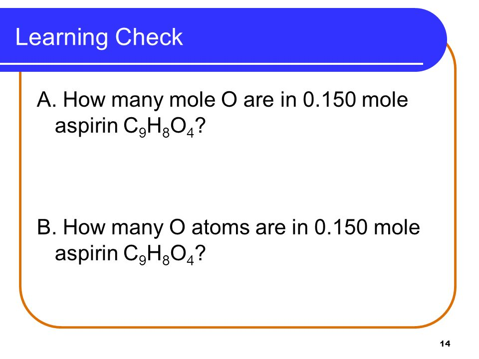 14 Learning Check A. How many mole O are in 0.150 mole aspirin C 9 H 8 O 4 ? B. How many O atoms are in 0.150 mole aspirin C 9 H 8 O 4 ?