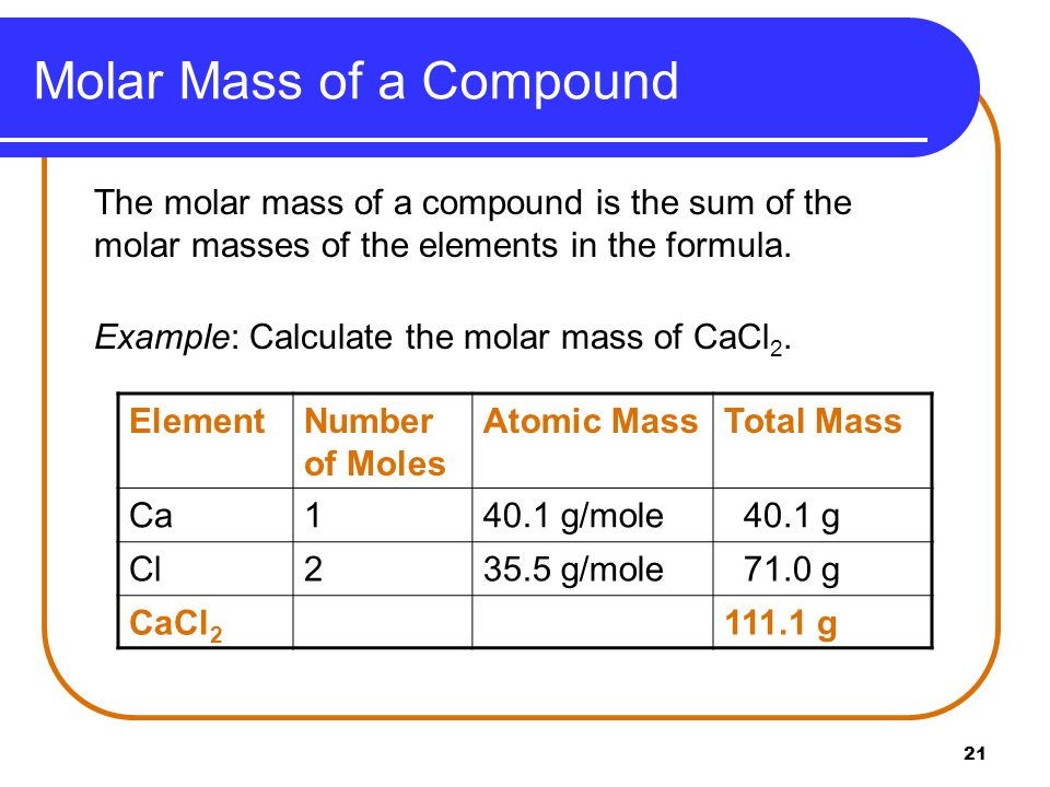 21 Molar Mass of a Compound The molar mass of a compound is the sum of the molar masses of the elements in the formula. Example: Calculate the molar m