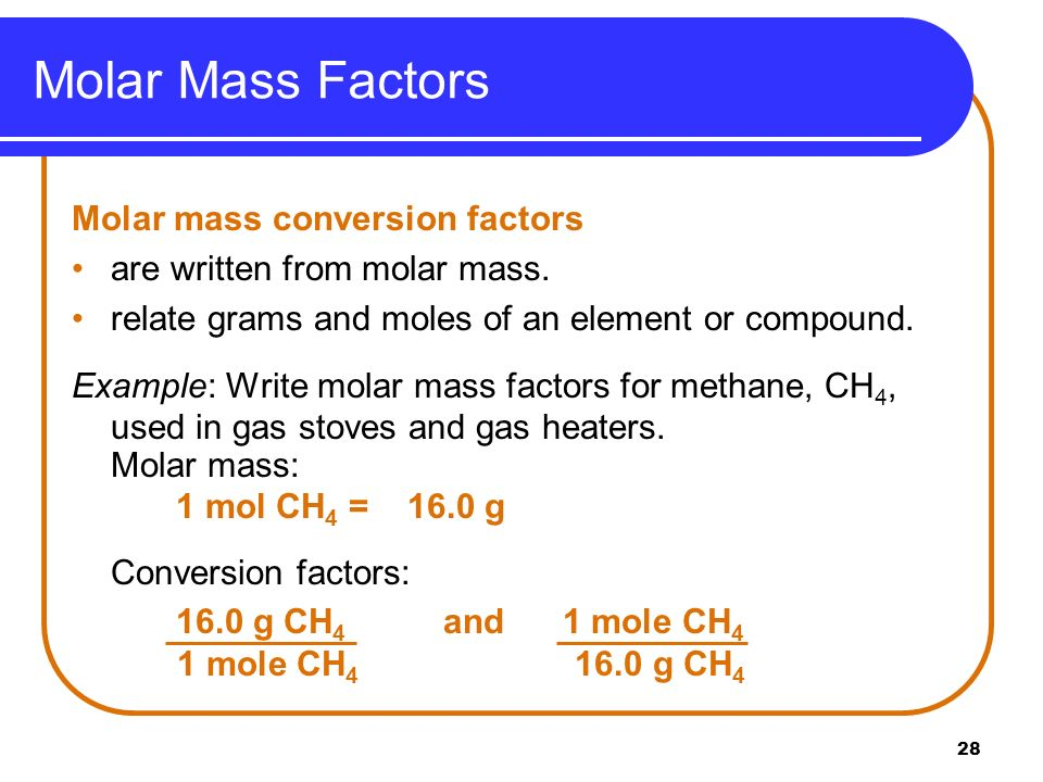 28 Molar mass conversion factors are written from molar mass. relate grams and moles of an element or compound. Example: Write molar mass factors for