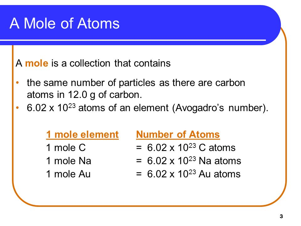 3 A mole is a collection that contains the same number of particles as there are carbon atoms in 12.0 g of carbon. 6.02 x 10 23 atoms of an element (A
