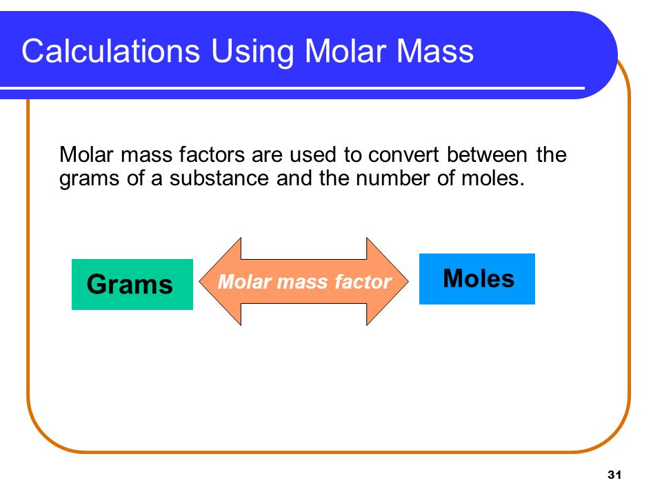 31 Molar mass factors are used to convert between the grams of a substance and the number of moles. Calculations Using Molar Mass Grams Molar mass fac