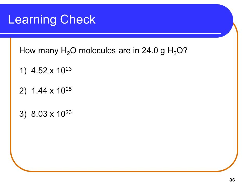 36 Learning Check How many H 2 O molecules are in 24.0 g H 2 O? 1) 4.52 x 10 23 2) 1.44 x 10 25 3) 8.03 x 10 23