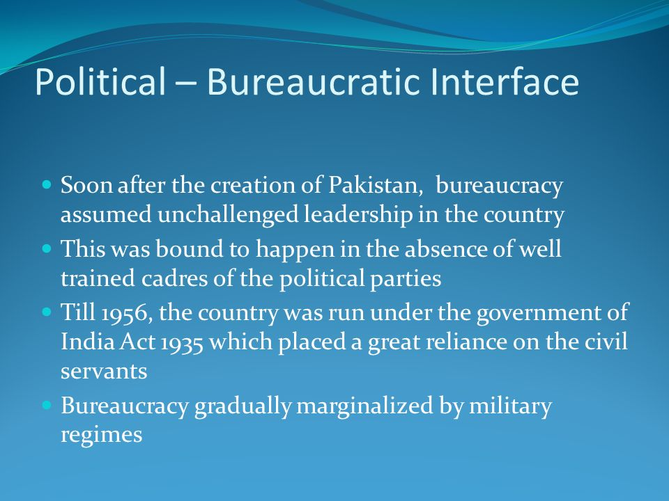 Political – Bureaucratic Interface Soon after the creation of Pakistan, bureaucracy assumed unchallenged leadership in the country This was bound to h