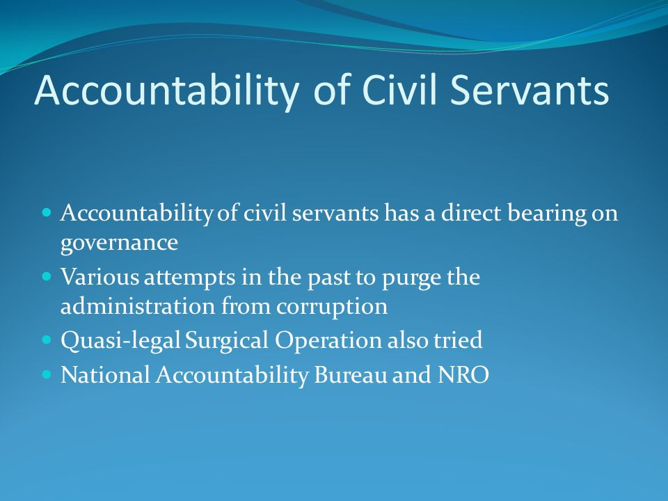Accountability of Civil Servants Accountability of civil servants has a direct bearing on governance Various attempts in the past to purge the adminis