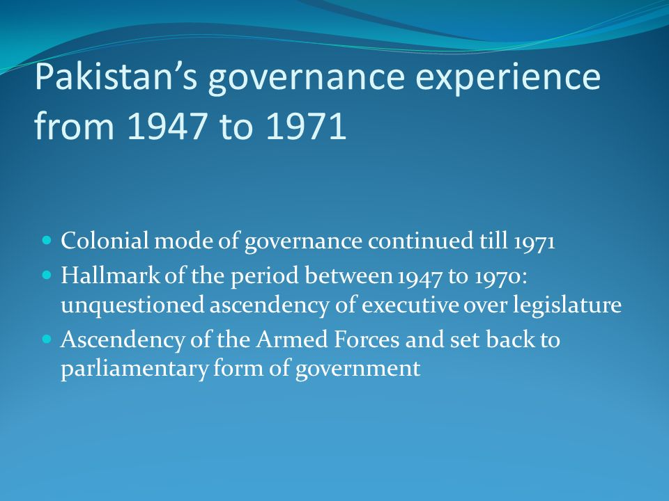 Pakistans governance experience from 1947 to 1971 Colonial mode of governance continued till 1971 Hallmark of the period between 1947 to 1970: unquest
