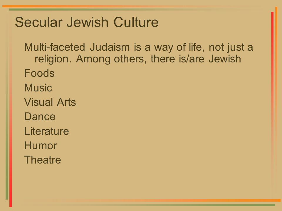 Secular Jewish Culture Multi-faceted Judaism is a way of life, not just a religion. Among others, there is/are Jewish Foods Music Visual Arts Dance Li