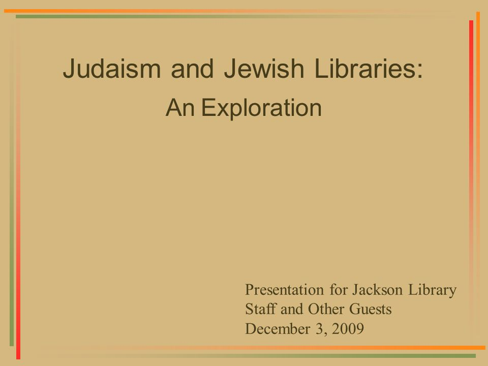 Judaism and Jewish Libraries: An Exploration Presentation for Jackson Library Staff and Other Guests December 3, 2009