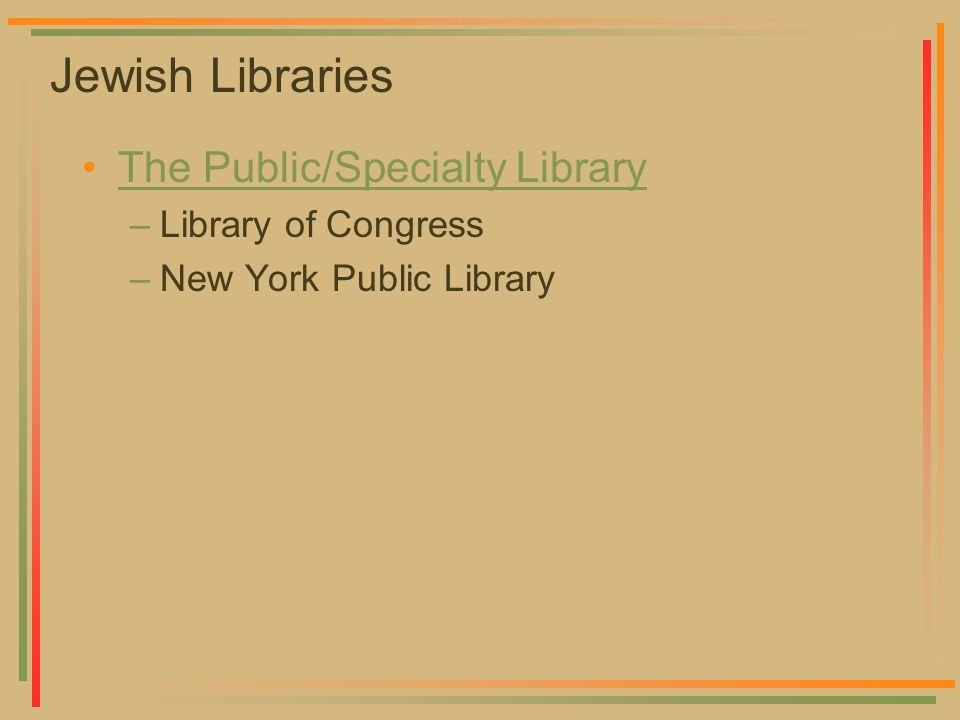 Jewish Libraries The Public/Specialty Library –Library of Congress –New York Public Library