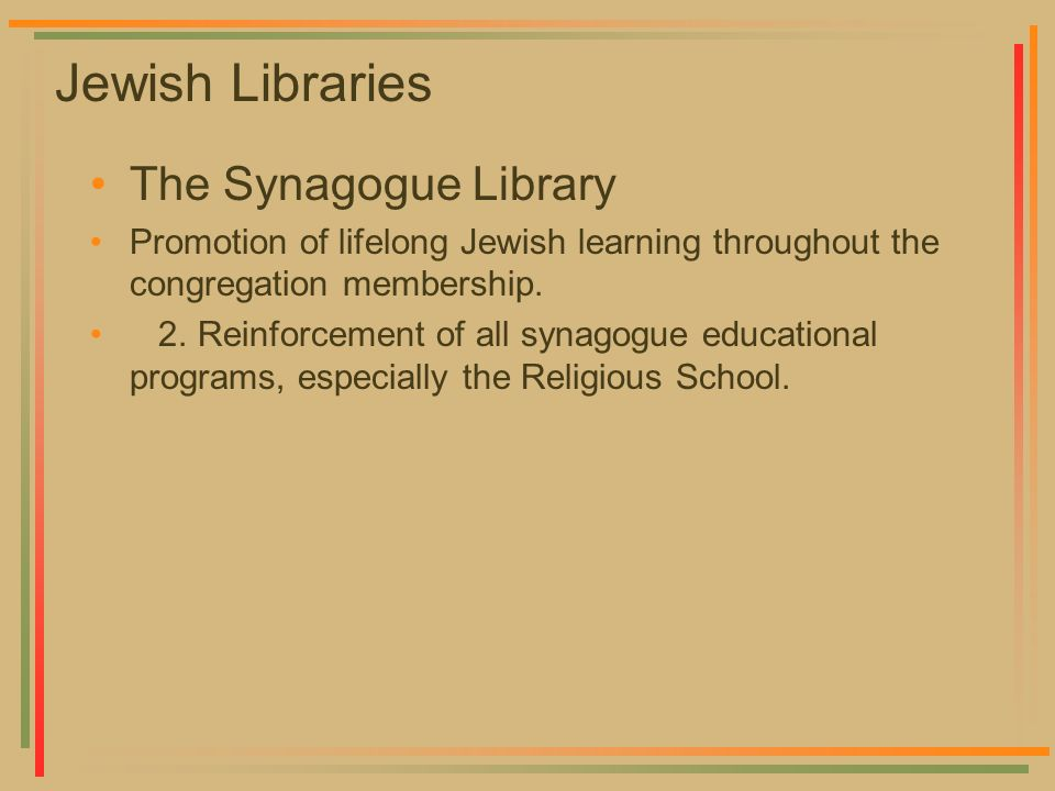 Jewish Libraries The Synagogue Library Promotion of lifelong Jewish learning throughout the congregation membership. 2. Reinforcement of all synagogue