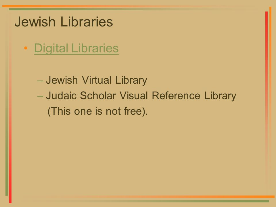 Jewish Libraries Digital LibrariesDigital –Jewish Virtual Library –Judaic Scholar Visual Reference Library (This one is not free).