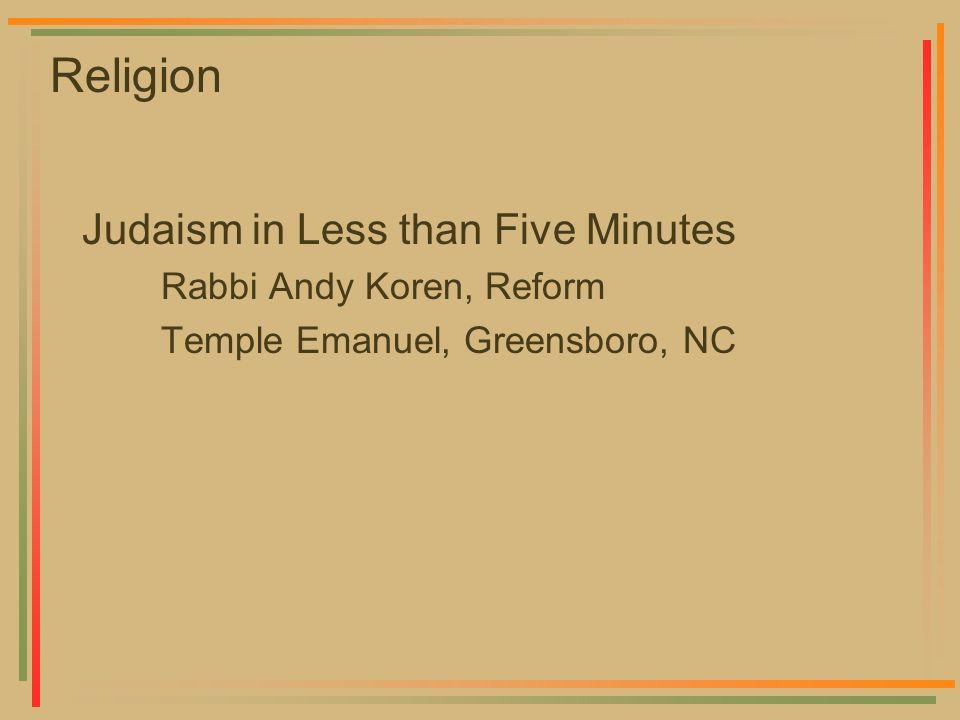 Religion Judaism in Less than Five Minutes Rabbi Andy Koren, Reform Temple Emanuel, Greensboro, NC