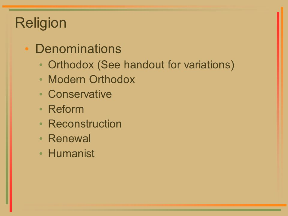 Religion Denominations Orthodox (See handout for variations) Modern Orthodox Conservative Reform Reconstruction Renewal Humanist