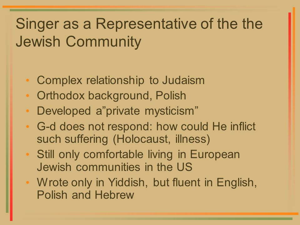Singer as a Representative of the the Jewish Community Complex relationship to Judaism Orthodox background, Polish Developed aprivate mysticism G-d do