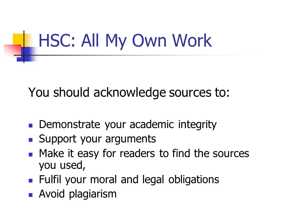 HSC: All My Own Work You should acknowledge sources to: Demonstrate your academic integrity Support your arguments Make it easy for readers to find th