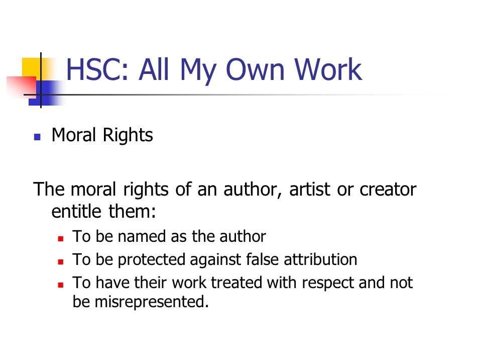 HSC: All My Own Work Moral Rights The moral rights of an author, artist or creator entitle them: To be named as the author To be protected against fal