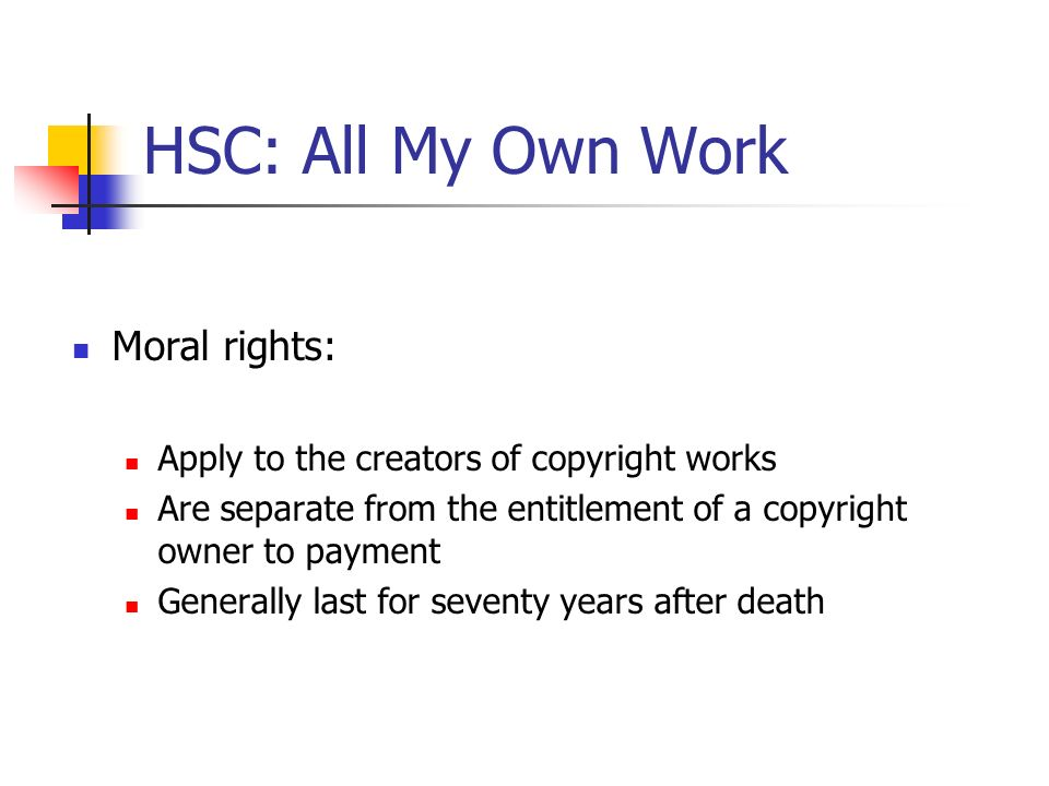 HSC: All My Own Work Moral rights: Apply to the creators of copyright works Are separate from the entitlement of a copyright owner to payment Generall