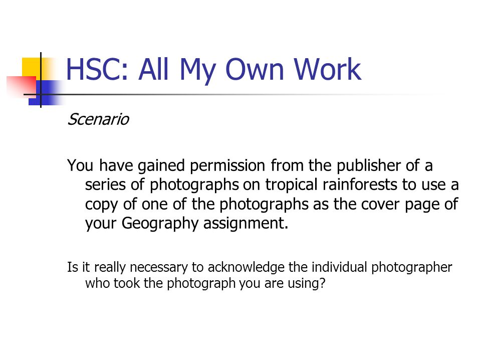 HSC: All My Own Work Scenario You have gained permission from the publisher of a series of photographs on tropical rainforests to use a copy of one of