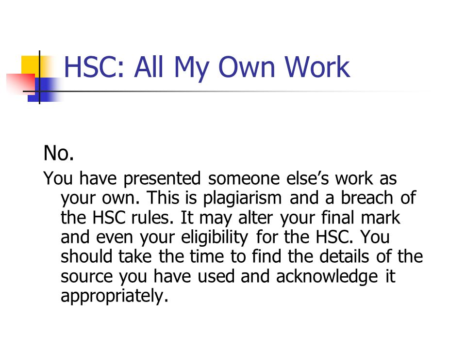 HSC: All My Own Work No. You have presented someone elses work as your own. This is plagiarism and a breach of the HSC rules. It may alter your final