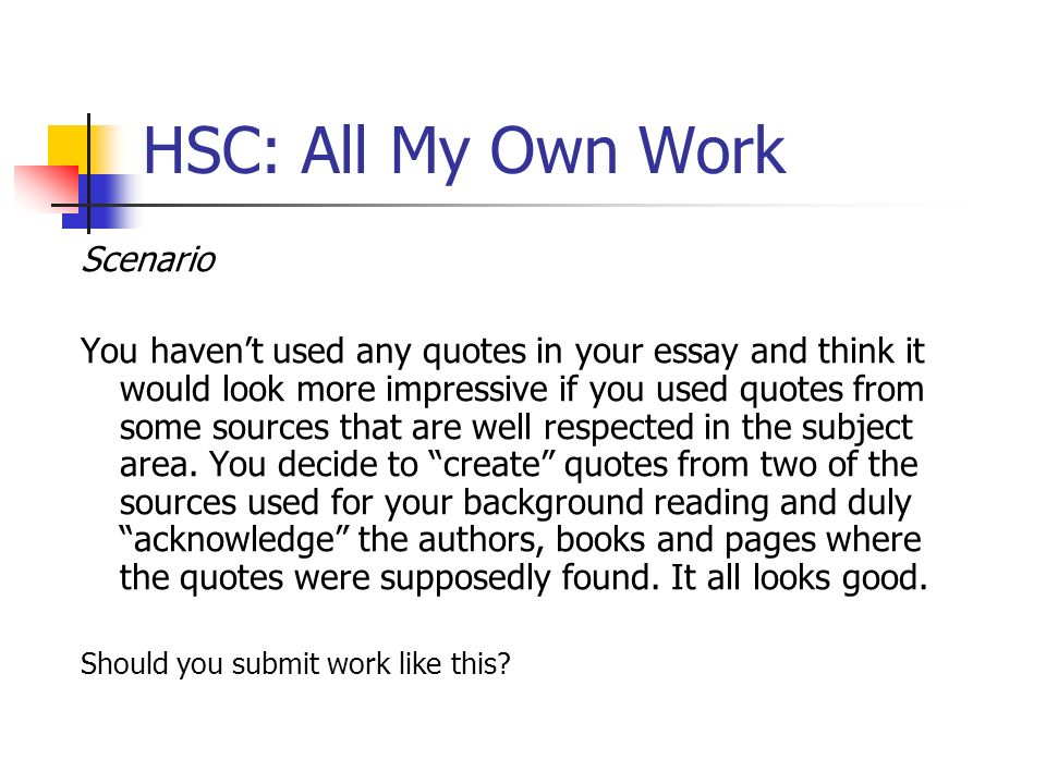 HSC: All My Own Work Scenario You havent used any quotes in your essay and think it would look more impressive if you used quotes from some sources th