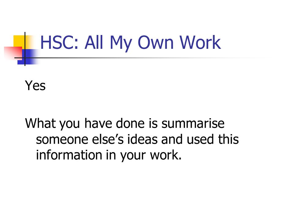 HSC: All My Own Work Yes What you have done is summarise someone elses ideas and used this information in your work.