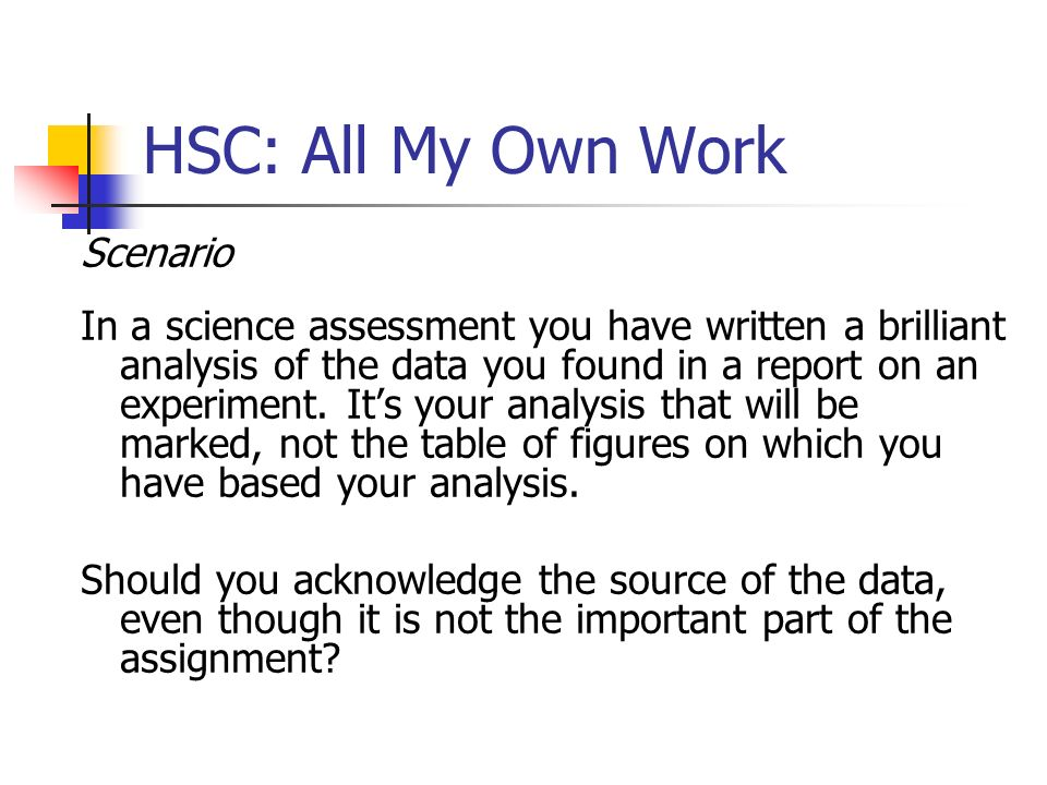 HSC: All My Own Work Scenario In a science assessment you have written a brilliant analysis of the data you found in a report on an experiment. Its yo