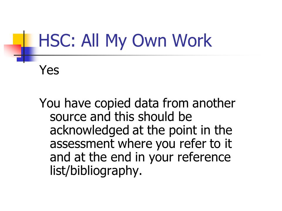 HSC: All My Own Work Yes You have copied data from another source and this should be acknowledged at the point in the assessment where you refer to it