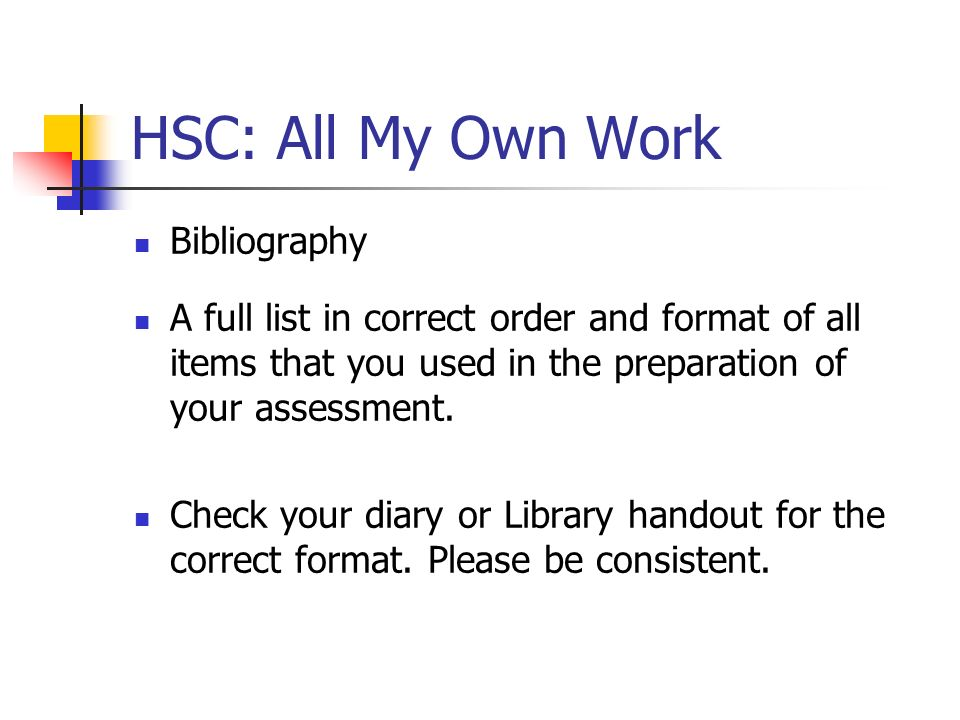 HSC: All My Own Work Bibliography A full list in correct order and format of all items that you used in the preparation of your assessment. Check your
