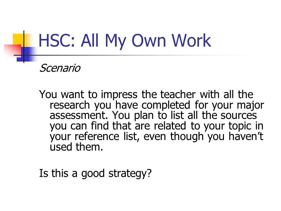 HSC: All My Own Work Scenario You want to impress the teacher with all the research you have completed for your major assessment. You plan to list all