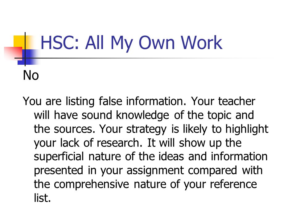 HSC: All My Own Work No You are listing false information. Your teacher will have sound knowledge of the topic and the sources. Your strategy is likel