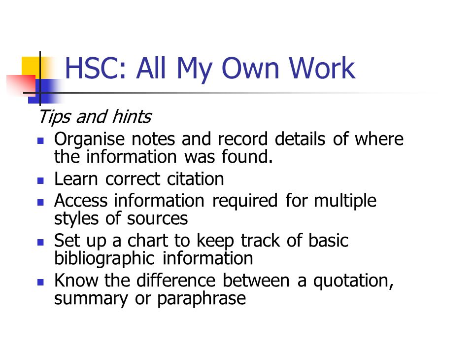 HSC: All My Own Work Tips and hints Organise notes and record details of where the information was found. Learn correct citation Access information re