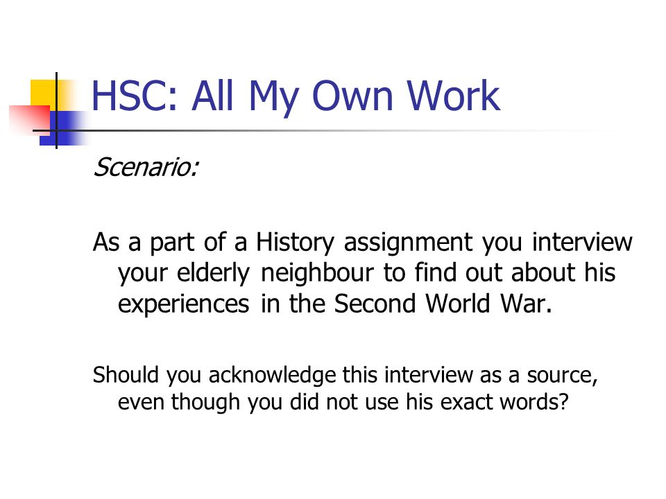 HSC: All My Own Work Scenario: As a part of a History assignment you interview your elderly neighbour to find out about his experiences in the Second