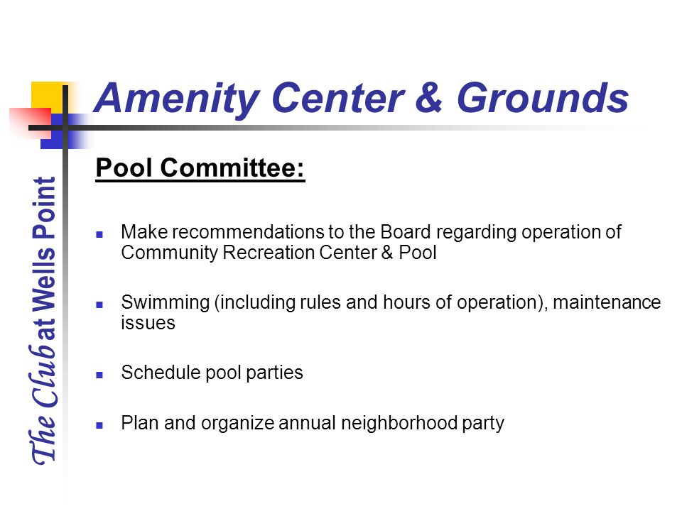 The Club at Wells Point Amenity Center & Grounds Pool Committee: Make recommendations to the Board regarding operation of Community Recreation Center