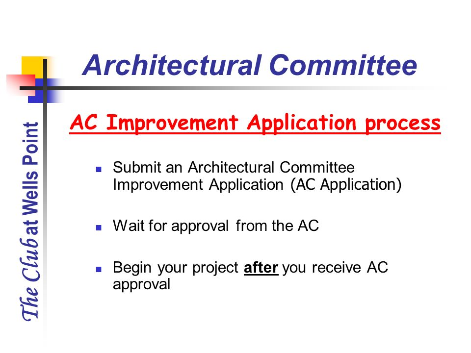 The Club at Wells Point AC Improvement Application process Submit an Architectural Committee Improvement Application (AC Application) Wait for approva