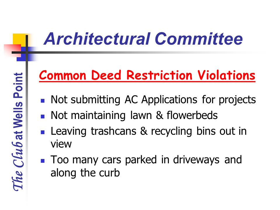 The Club at Wells Point Common Deed Restriction Violations Not submitting AC Applications for projects Not maintaining lawn & flowerbeds Leaving trash