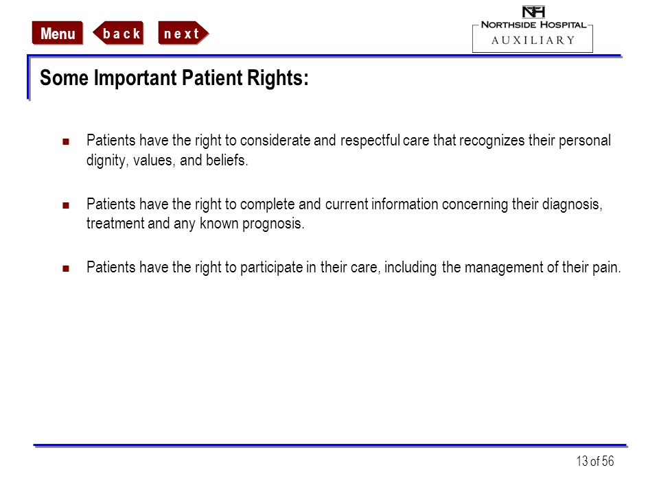n e x tb a c k Menu 13 of 56 Some Important Patient Rights: Patients have the right to considerate and respectful care that recognizes their personal