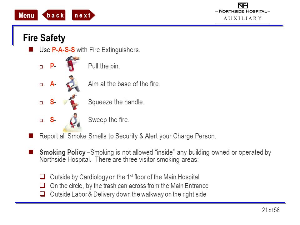 n e x tb a c k Menu 21 of 56 Fire Safety Use P-A-S-S with Fire Extinguishers. P -Pull the pin. A -Aim at the base of the fire. S -Squeeze the handle.