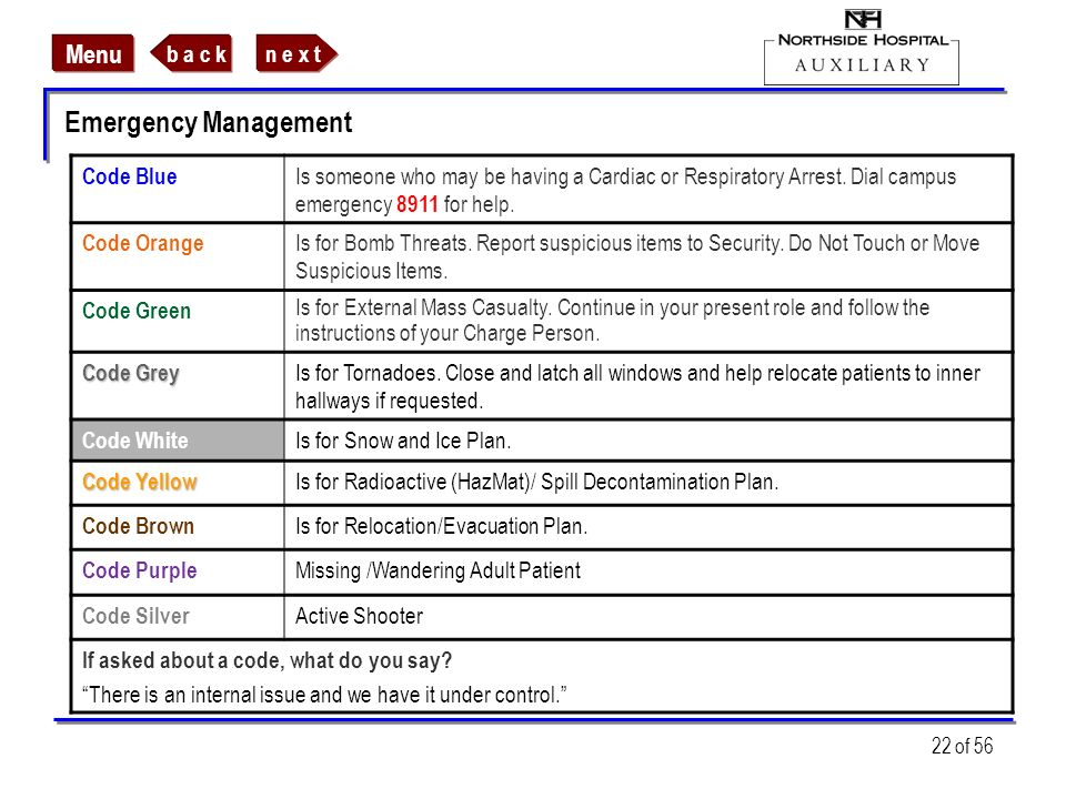 n e x tb a c k Menu 22 of 56 Emergency Management Code Blue Is someone who may be having a Cardiac or Respiratory Arrest. Dial campus emergency 8911 f