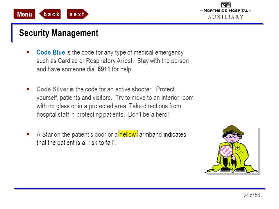 n e x tb a c k Menu 24 of 56 Security Management Code Blue is the code for any type of medical emergency such as Cardiac or Respiratory Arrest. Stay w