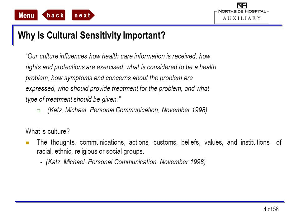 n e x tb a c k Menu 4 of 56 Why Is Cultural Sensitivity Important? Our culture influences how health care information is received, how rights and prot