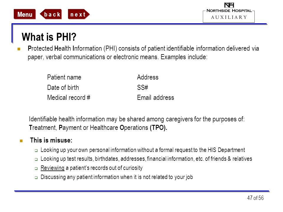 n e x tb a c k Menu 47 of 56 What is PHI? P rotected H ealth I nformation (PHI) consists of patient identifiable information delivered via paper, verb