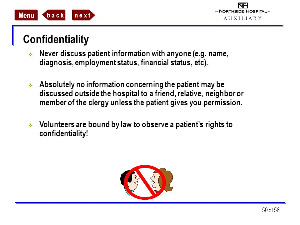 n e x tb a c k Menu 50 of 56 Confidentiality Never discuss patient information with anyone (e.g. name, diagnosis, employment status, financial status,