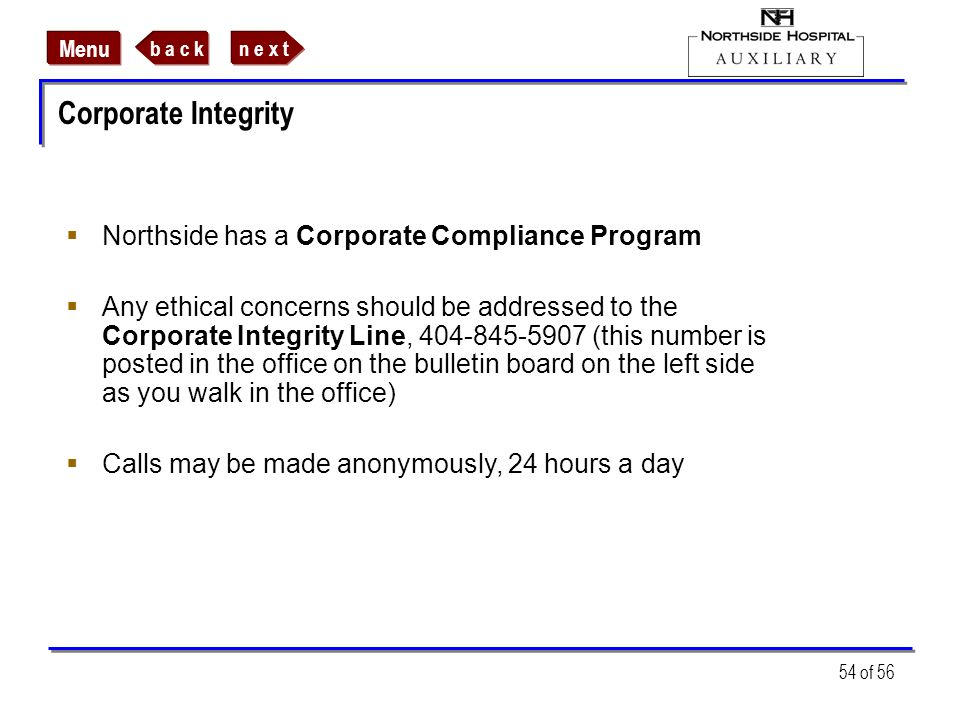 n e x tb a c k Menu 54 of 56 Corporate Integrity Northside has a Corporate Compliance Program Any ethical concerns should be addressed to the Corporat