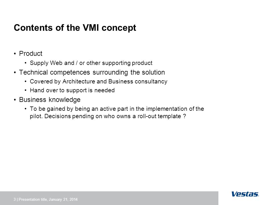 3 | Presentation title, January 21, 2014 Contents of the VMI concept Product Supply Web and / or other supporting product Technical competences surrounding the solution Covered by Architecture and Business consultancy Hand over to support is needed Business knowledge To be gained by being an active part in the implementation of the pilot.