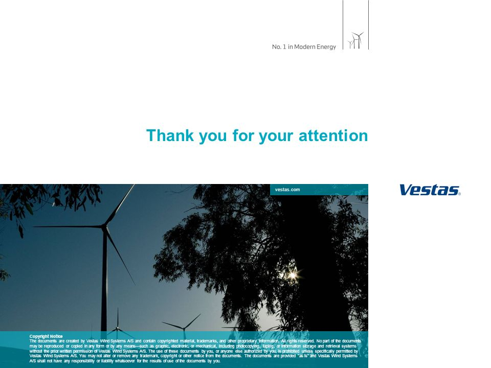 vestas.com Thank you for your attention Copyright Notice The documents are created by Vestas Wind Systems A/S and contain copyrighted material, trademarks, and other proprietary information.