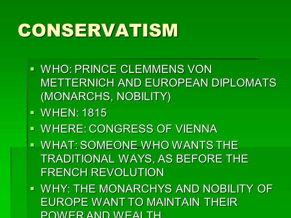 CONSERVATISM WHO: PRINCE CLEMMENS VON METTERNICH AND EUROPEAN DIPLOMATS (MONARCHS, NOBILITY) WHO: PRINCE CLEMMENS VON METTERNICH AND EUROPEAN DIPLOMATS (MONARCHS, NOBILITY) WHEN: 1815 WHEN: 1815 WHERE: CONGRESS OF VIENNA WHERE: CONGRESS OF VIENNA WHAT: SOMEONE WHO WANTS THE TRADITIONAL WAYS, AS BEFORE THE FRENCH REVOLUTION WHAT: SOMEONE WHO WANTS THE TRADITIONAL WAYS, AS BEFORE THE FRENCH REVOLUTION WHY: THE MONARCHYS AND NOBILITY OF EUROPE WANT TO MAINTAIN THEIR POWER AND WEALTH WHY: THE MONARCHYS AND NOBILITY OF EUROPE WANT TO MAINTAIN THEIR POWER AND WEALTH