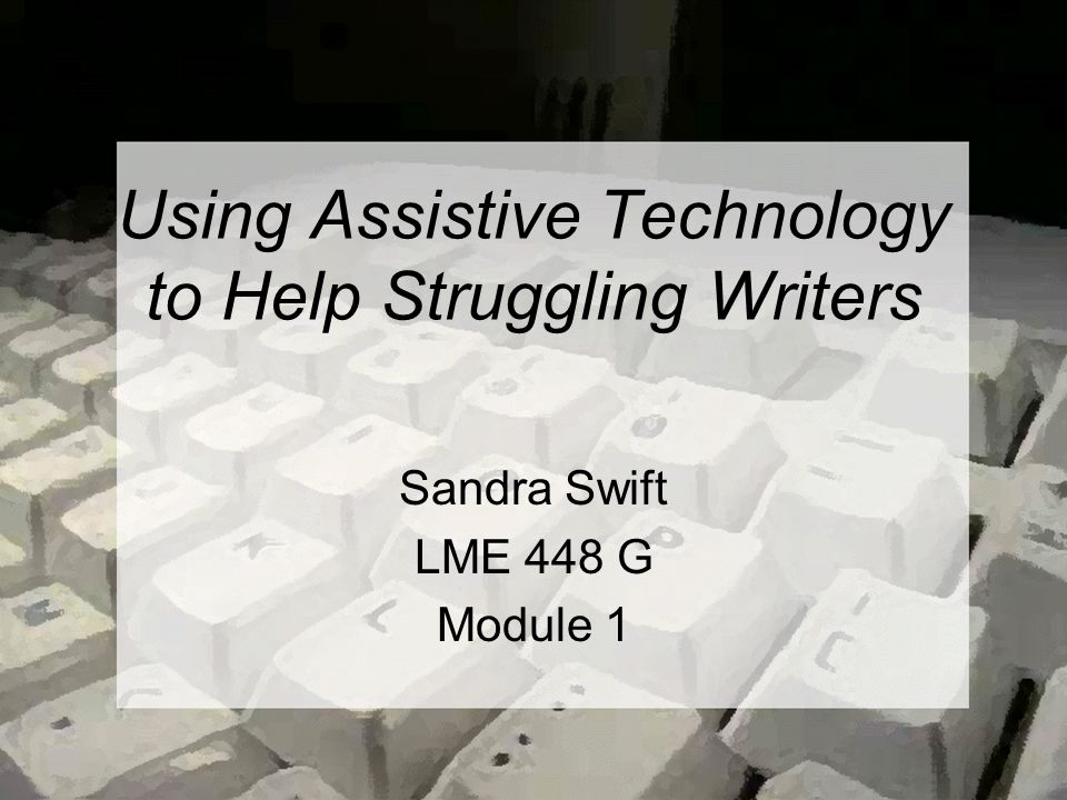 Using Assistive Technology to Help Struggling Writers Sandra Swift LME 448 G Module 1