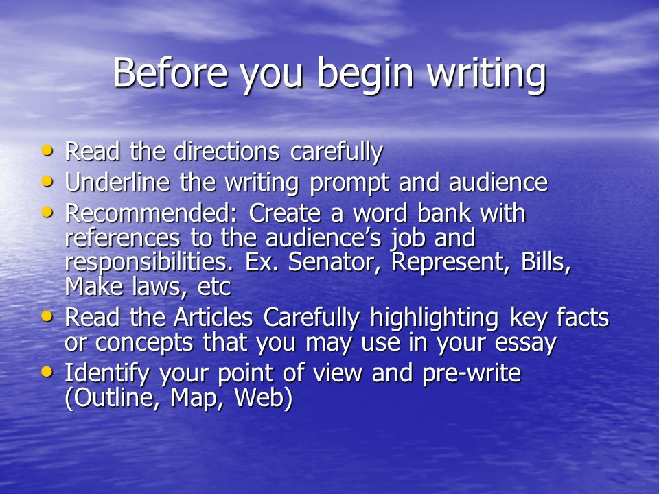 Before you begin writing Read the directions carefully Read the directions carefully Underline the writing prompt and audience Underline the writing prompt and audience Recommended: Create a word bank with references to the audiences job and responsibilities.