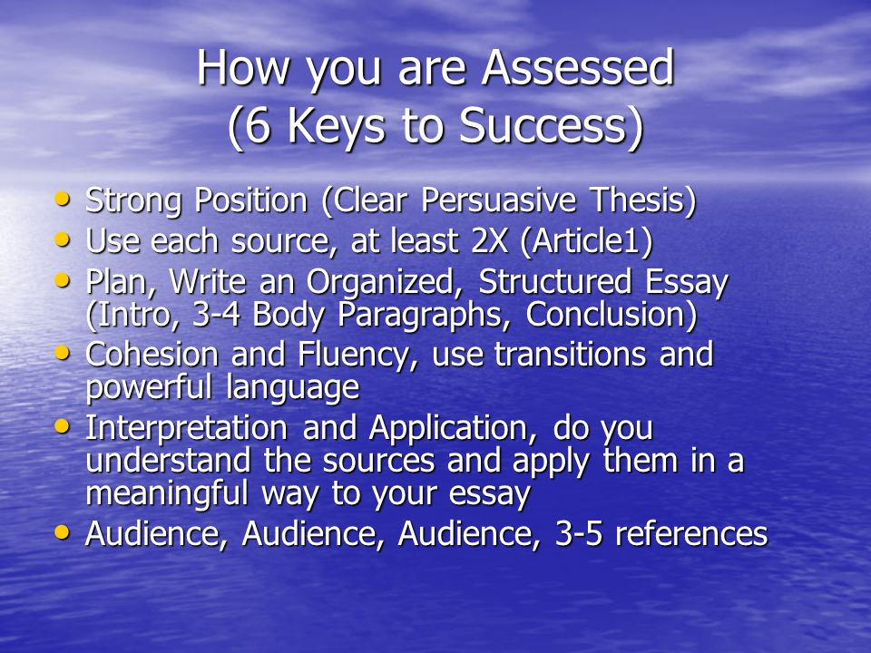 How you are Assessed (6 Keys to Success) Strong Position (Clear Persuasive Thesis) Strong Position (Clear Persuasive Thesis) Use each source, at least 2X (Article1) Use each source, at least 2X (Article1) Plan, Write an Organized, Structured Essay (Intro, 3-4 Body Paragraphs, Conclusion) Plan, Write an Organized, Structured Essay (Intro, 3-4 Body Paragraphs, Conclusion) Cohesion and Fluency, use transitions and powerful language Cohesion and Fluency, use transitions and powerful language Interpretation and Application, do you understand the sources and apply them in a meaningful way to your essay Interpretation and Application, do you understand the sources and apply them in a meaningful way to your essay Audience, Audience, Audience, 3-5 references Audience, Audience, Audience, 3-5 references