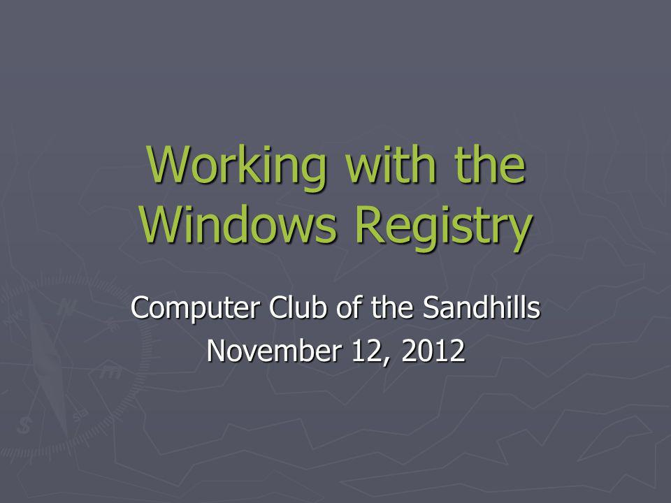Working with the Windows Registry Computer Club of the Sandhills November 12, 2012