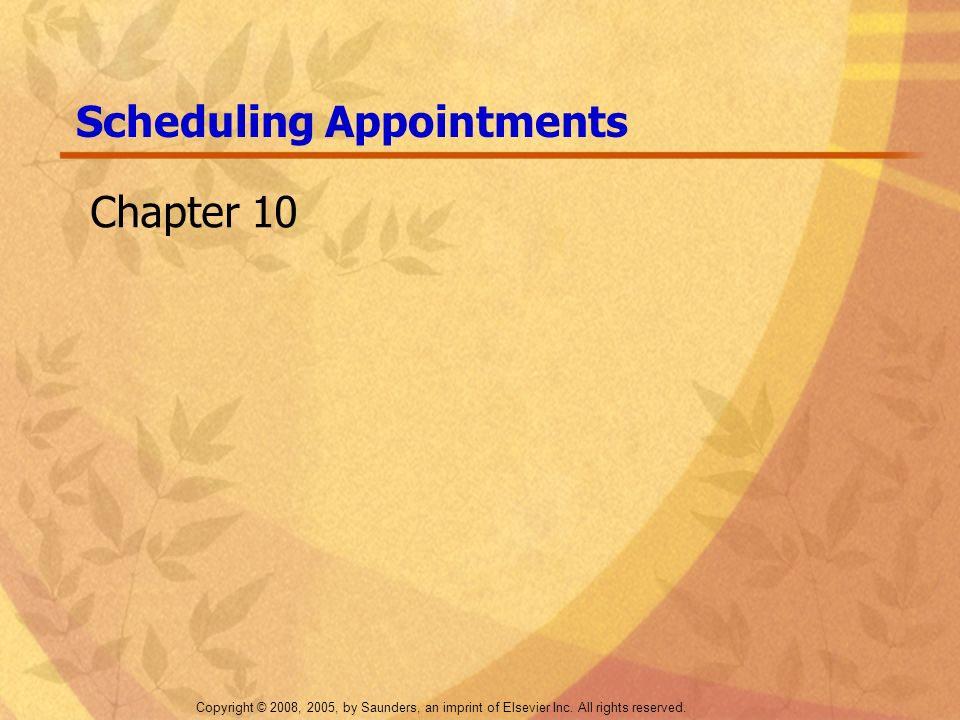 Copyright © 2008, 2005, by Saunders, an imprint of Elsevier Inc. All rights reserved. Scheduling Appointments Chapter 10